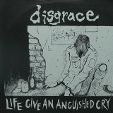 DISGRACE/LIFE GIVE AN ANGUISHED CRY